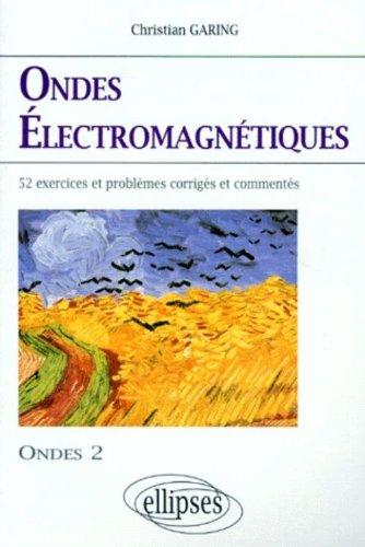 Les ondes électromagnétiques : exercices et problèmes corrigés et commentés, posés à l'écrit et à l'oral des concours