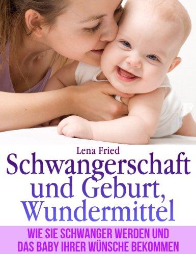Schwangerschaft und Geburt, Wundermittel. Wie Sie Schwanger Werden und das Baby Ihrer Wünsche Bekommen.