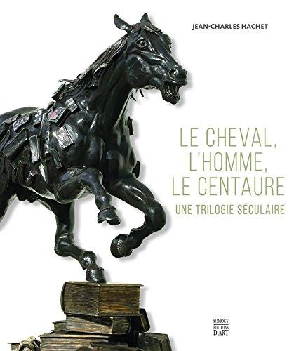 Le cheval, l'homme, le centaure : Une trilogie sculaire