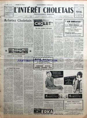 INTERET CHOLETAIS (L') [No 11] du 16/03/1962 - ACHETEZ CHOLETAIS PAR R-J FEER - MONDE ACTUALITES - REVUE DE PRESSE - LA LIBERTE DE LA PRESSE PAR AF - LA TOILE DE FOND PAR BERTRAND MOTTE - JUSTICE N'EST PAS RENDUE PAR JEAN ROYER - DIGNITE ET PRUDENCE - ALGER GOA ET LA HAVANE - CHOLET - DANS DEUX SEMAINES LA MI-CAREME - COMEDIE DE L'OUEST - AMICALE DES ANCIENS ELEVES DE L'INSTITUTION STE-MARIE - AVIS DE MAIRIE - DISTRIBUTION DU PREMIER ACOMPTE DE TICKETS DE DETAXE SUR LES CARBURANTS AGRICOLES AU