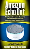 Computing Internet Best Deals - Amazon Echo Dot: The Updated User Guide to Amazon Echo Dot with Step-by-Step Instructions (Amazon Echo, Amazon Echo Guide, user manual, by amazon, smart ... Echo, internet, smart devices Book 1)