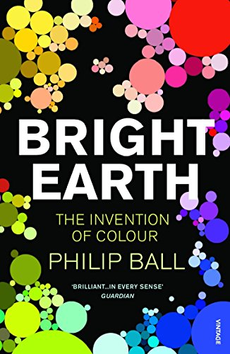 Bright Earth: The Invention of Colour por Philip Ball