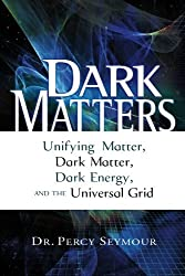 Dark Matters: Unifying Matter, Dark Matter, Dark Energy, and the Universal Grid by Dr. Percy Seymour (2008-07-21)