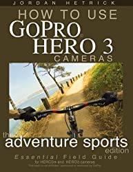How To Use GoPro Hero 3 Cameras: The Adventure Sports Edition: The Essential Field Guide For HERO 3+ And HERO 3 Cameras