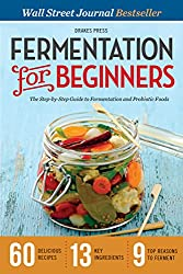 Fermentation for Beginners: The Step-by-Step Guide to Fermentation and Probiotic Foods (English Edition)
