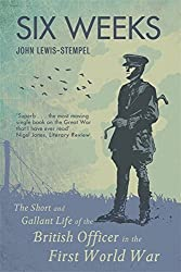 Six Weeks: The Short and Gallant Life of the British Officer in the First World War: The Life and Death of the British Officer in the First World War by John Lewis-Stempel (2011-10-27)