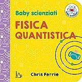 Fisica quantistica. Baby scienziati. Ediz. a colori