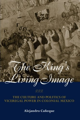 The King's Living Image: The Culture and Politics of Viceregal Power in Colonial Mexico (New World in the Atlantic World)