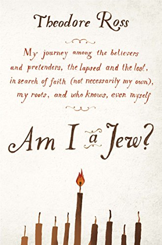 Am I a Jew?: My Journey Among the Believers and Pretenders, the Lapsed and the Lost, in Searc H of Faith (Not Necessarily My Own), por Theodore Ross