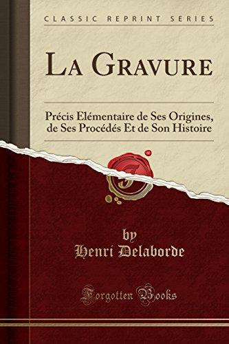 La Gravure: Précis Élémentaire de Ses Origines, de Ses Procédés Et de Son Histoire (Classic Reprint) par Henri Delaborde