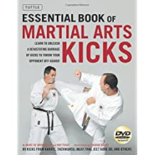Essential Book of Martial Arts Kicks: Learn to Unleash a Devastating Barrage of Kicks to Throw Your Opponet Off-Guard; 89 Kicks from Karate, Taekwondo, Muay Thai, Jeet Kune Do, and Others