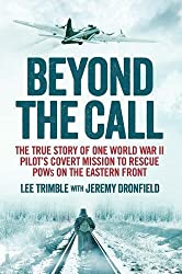 Beyond the Call: The True Story of One World War II Pilot's Covert Mission to Rescue POWs on the Eastern Front