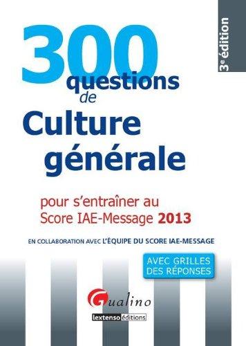 300 questions de culture générale, économique et managériale pour s'entraîner au Score IAE-Message 2013