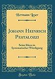 Johann Heinrich Pestalozzi: Seine Ideen in Systematischer Würdigung (Classic Reprint)