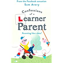 Confessions of a Learner Parent: Parenting like a boss. (An inexperienced, slightly ineffectual boss.) (English Edition)