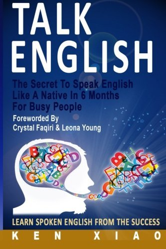 Talk English: The Secret To Speak English Like A Native In 6 Months For Busy People, Learn Spoken English From The Success by Ken Xiao (2015-12-28)