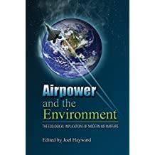 Airpower and the Environment: The Ecological Implications of Modern Air Warfare