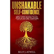 Unshakable Self-Confidence: Simple Steps On How To Live Your Life Beyond Your Fears (English Edition)