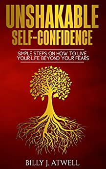 Unshakable Self-Confidence: Simple Steps On How To Live Your Life Beyond Your Fears (English Edition) di [Atwell, Billy J.]