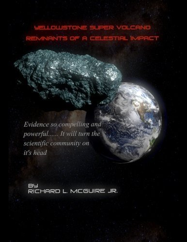 Yellowstone Super Volcano... Remnants Of A Celestial Impact: Evidence so compelling and powerful it will turn the scientific community on it's head!: Volume 1 by Mr. Richard L McGuire Jr (2012-06-30)
