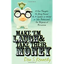 Make 'Em Laugh & Take Their Money: A Few Thoughts On Using Humor As A Speaker or Writer or Sales Professional For Purposes of Persuasion by Dan S. Kennedy (2010-04-27)