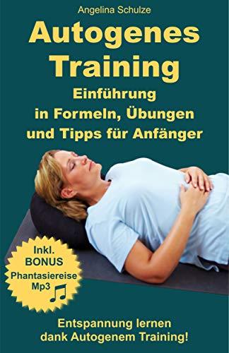 Autogenes Training Einführung in Formeln, Übungen und Tipps für Anfänger: Entspannung lernen dank Autogenem Training!  Inkl. BONUS Phantasiereisen MP3 (Selbsthilfe-Coaching-Tipps Band 7)