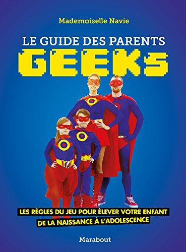 Le guide des parents geeks: Les rgles du jeu pour lever votre enfant de la naissance  ladolescence