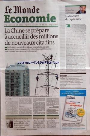 MONDE ECONOMIE (LE) [No 20189] du 22/12/2009 - LA CHINE SE PREPARE A ACCUEILLIR DES MILLIONS DE NOUVEAUX CITADINS -LES FRACTURES DU CAPITALISME PAR RAVEREZ -L'ECLAIRAGE DE MARTIN WOLF / LE ROYAUME-UIN PAIE LE PRIX DE SON CHOIX EXCLUSIF POUR LA FINANCE -POUR UNE AUTRE REPRESENTATION DES SALARIES PAR LE GALL -LES RECETTES DE FAUCHON POUR RENOUER AVEC LA RENTABILITE par Collectif