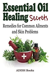 Essential Oil Healing Secrets: Aromatherapy Guide Book for Beginners to Harness the Power of Nature to Cure Common Ailments by Adish Books (2014-02-05)