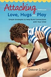 Attaching Through Love, Hugs and Play: Simple Strategies to Help Build Connections with Your Child by Deborah D. Gray (2014-04-21)