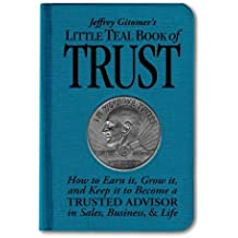 Jeffrey Gitomer's Little Teal Book of Trust: How to Earn it, Grow it, and Keep it to Become a Trusted Advisor in Sales, Business and Life (Jeffrey Gitomer's Little Books) by Jeffrey Gitomer (2008-12-07)