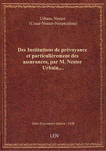 Des Institutions de prévoyance et particulièrement des assurances, par M. Nestor Urbain,... par Nestor (Cesa Urbain
