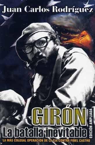 Giron: La Batalla Inevitable: La Mas Colosal Operacion De La CIA Contra Fidel Castro por Juan Carlos Rodriguez