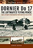 Dornier Do 17: The Luftwaffe's 'Flying Pencil': Rare Luftwaffe Photographs from Wartime Collections