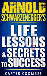 Arnold Schwarzenegger: Arnold Schwarzenegger's Life Lessons & Secrets to Success (Entrepreneur, Visionary, Success Principles, Law Of Attraction, Business ... Entrepreneurship) (English Edition)