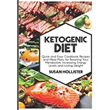 Ketogenic Diet: Quick and Easy Cookbook Recipes and Meal Plans for Boosting Your Metabolism, Increasing Energy Levels and Losing Weight (Easy To Make ... Energy, Losing Weight and Eating Healthy)