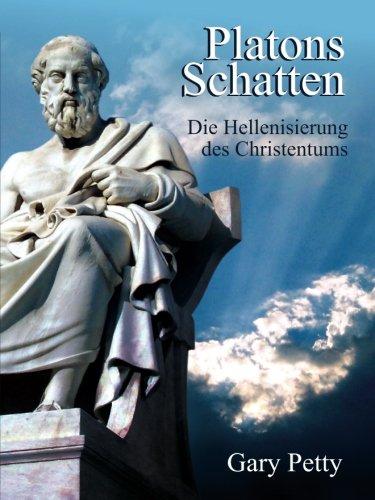Platons Schatten - Die Hellenisierung des Christentums: Wenn Jesus Christus und seine ersten Nachfolger heute leben würden, könnten sie das Christentum überhaupt wiedererkennen?