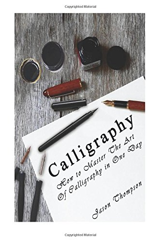 Calligraphy: How to Master The Art Of Calligraphy in One Day