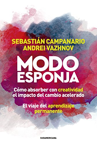 Modo esponja: Cómo absorber con creatividad el impacto del cambio acelerado. El viaje del aprendizaje permanente por Sebastián Campanario