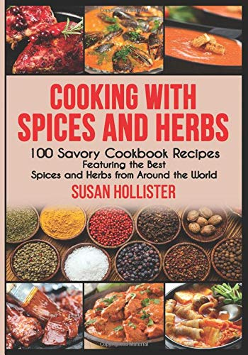 Cooking with Spices and Herbs: 100 Savory Cookbook Recipes Featuring the Best Spices and Herbs from Around the World (Delicious Cookbook Recipes Using The Best Spices and Herbs From Around The World)