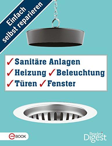 Einfach selbst reparieren - Sanitäre Anlagen, Heizung, Beleuchtung, Türen und Fenster: Mehr als 120 praktische Tipps und Tricks für die Haustechnik