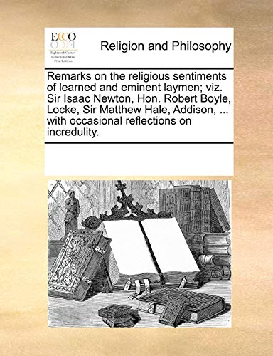 Remarks on the Religious Sentiments of Learned and Eminent Laymen; Viz. Sir Isaac Newton, Hon. Robert Boyle, Locke, Sir Matthew Hale, Addison, ... wit