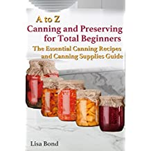 A to Z Canning and Preserving for Total Beginners : The Essential Canning Recipes and Canning Supplies Guide (English Edition)