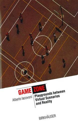 Game Zone /Anglais: Playgrounds Between Virtual Scenarios and Reality (Information Technology Revolution in Architecture) por Lacovoni