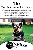 The Yorkshire Terrier: A Complete and Comprehensive Owners Guide to: Buying, Owning, Health, Grooming, Training, Obedience, Understanding and Caring for ... Caring for a Dog from a Puppy to Old Age)