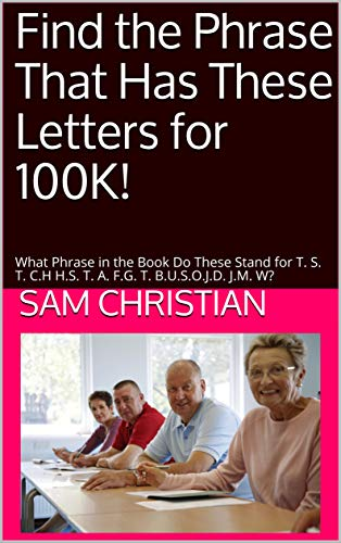 Find the Phrase That Has These Letters for 100K! : What Phrase in the Book Do These Stand for T. S. T. C.H H.S. T. A. F.G. T. B.U.S.O.J.D. J.M. W? (English Edition) -