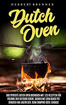 Dutch Oven: Das perfekte Dutch Oven Kochbuch mit 123 Rezepten für Freunde der Outdoor Küche. Kochen mit dem Black Pot draußen am Lagerfeuer, beim Camping oder Zuhause