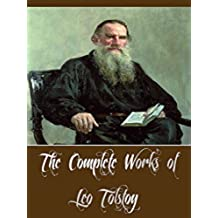 The Complete Works of Leo Tolstoy (34 Complete Works of Leo Tolstoy Including A Russian Proprietor, Anna Karenina, Katia, Master and Man, Resurrection, ... War and Peace, And More) (English Edition)