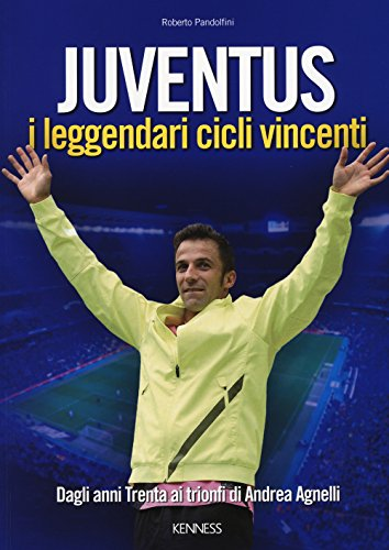 Juventus. I leggendari cicli vincenti. Dagli anni Trenta ai trionfi di Andrea Agnelli por Roberto Pandolfini