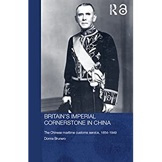 Britain's Imperial Cornerstone in China: The Chinese Maritime Customs Service, 1854-1949 (Routledge Studies in the Modern History of Asia Book 36)